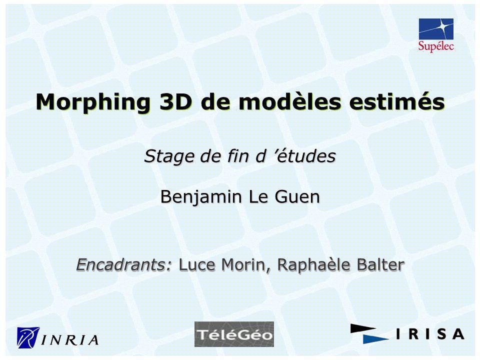 Encadrants: Luce Morin, Raphaèle Balter Morphing 3D de modèles estimés Stage de fin d études Benjamin Le Guen