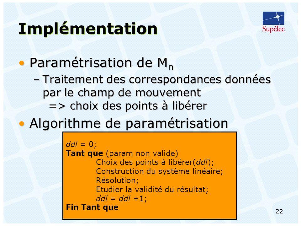 22 Implémentation Paramétrisation de M nParamétrisation de M n –Traitement des correspondances données par le champ de mouvement => choix des points à libérer Algorithme de paramétrisationAlgorithme de paramétrisation ddl = 0; Tant que (param non valide) Choix des points à libérer(ddl); Construction du système linéaire; Résolution; Etudier la validité du résultat; ddl = ddl +1; Fin Tant que