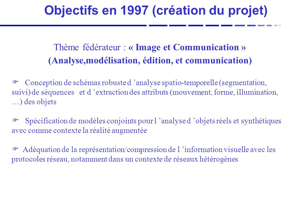 Objectifs en 1997 (création du projet) F Conception de schémas robuste d analyse spatio-temporelle (segmentation, suivi) de séquences et d extraction des attributs (mouvement, forme, illumination, …) des objets F Spécification de modèles conjoints pour l analyse d objets réels et synthétiques avec comme contexte la réalité augmentée F Adéquation de la représentation/compression de l information visuelle avec les protocoles réseau, notamment dans un contexte de réseaux hétérogènes Thème fédérateur : « Image et Communication » (Analyse,modélisation, édition, et communication)