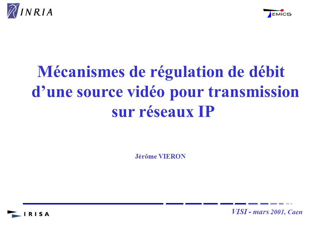 VISI - mars 2001, Caen Mécanismes de régulation de débit dune source vidéo pour transmission sur réseaux IP Jérôme VIERON