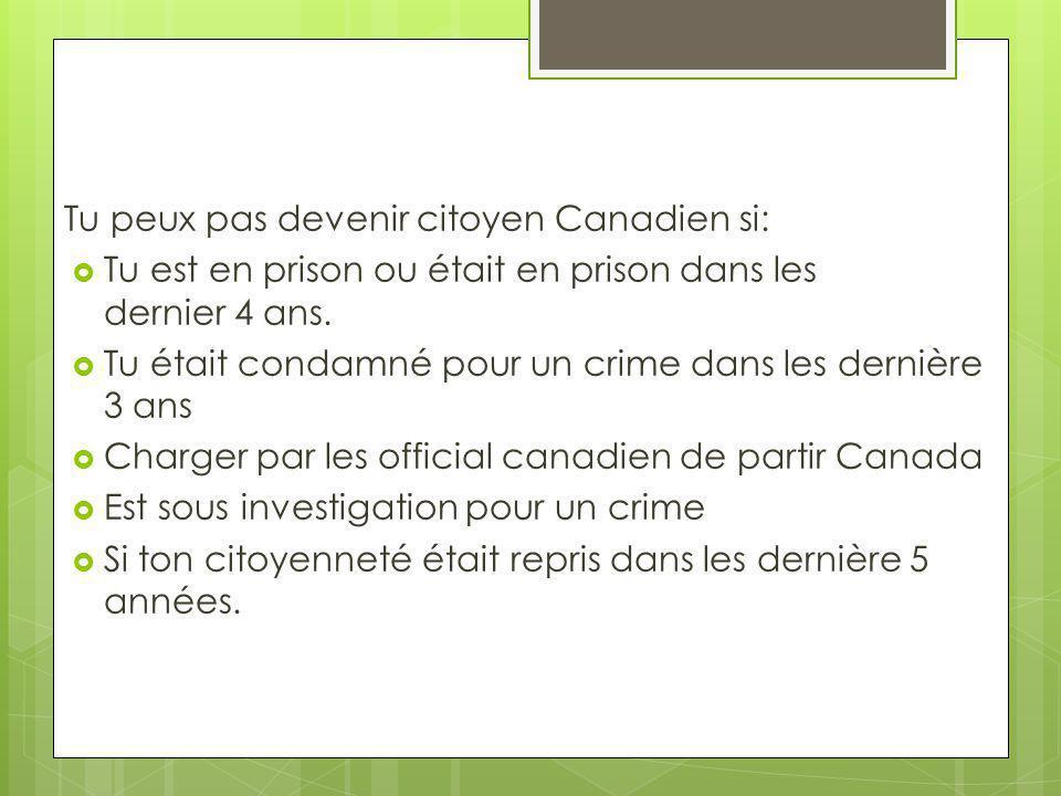 Tu peux pas devenir citoyen Canadien si: Tu est en prison ou était en prison dans les dernier 4 ans. Tu était condamné pour un crime dans les dernière