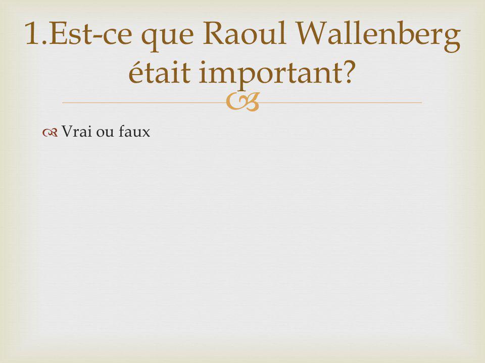 Vrai ou faux 1.Est-ce que Raoul Wallenberg était important