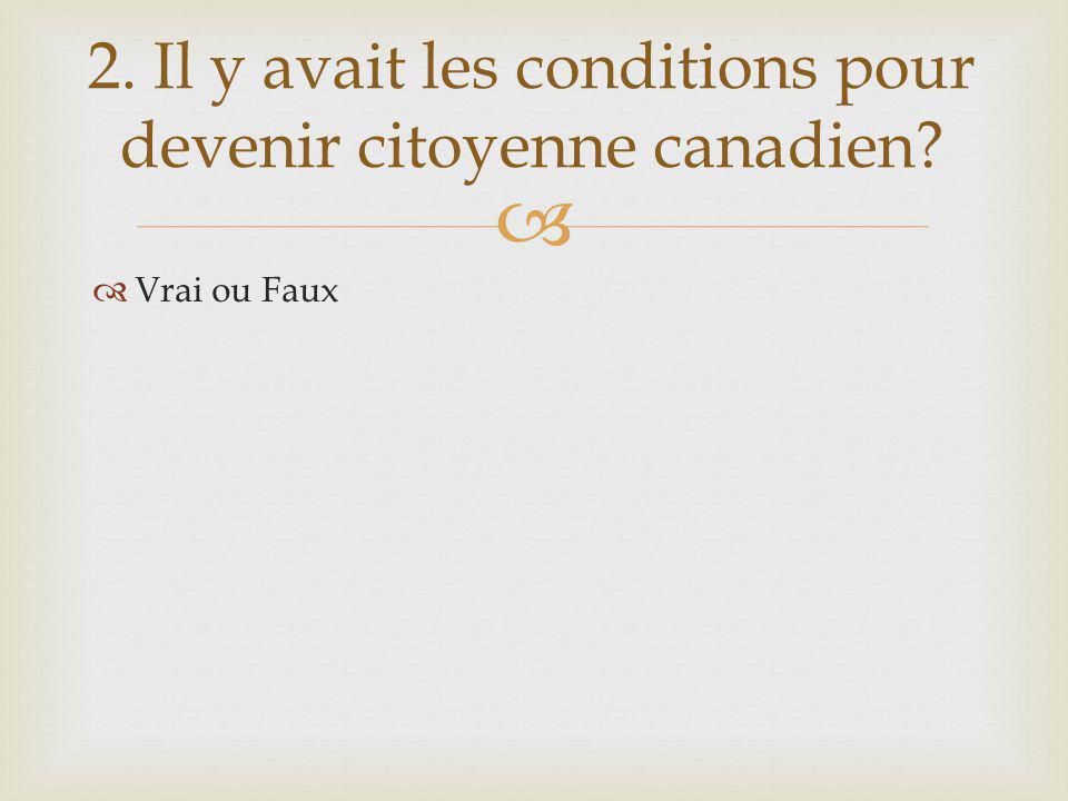 Vrai ou Faux 2. Il y avait les conditions pour devenir citoyenne canadien