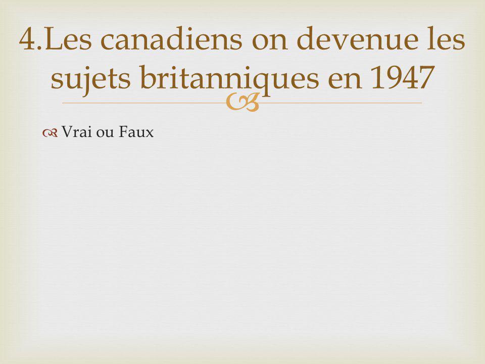 Vrai ou Faux 4.Les canadiens on devenue les sujets britanniques en 1947