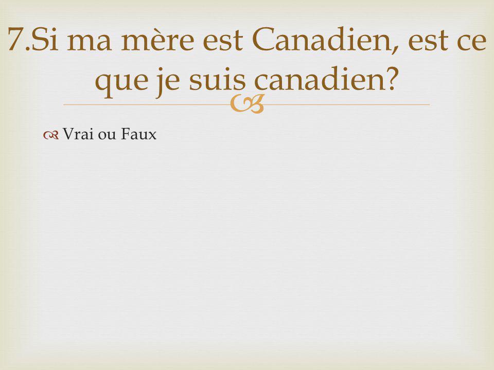Vrai ou Faux 7.Si ma mère est Canadien, est ce que je suis canadien
