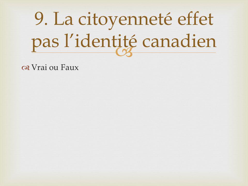 Vrai ou Faux 9. La citoyenneté effet pas lidentité canadien