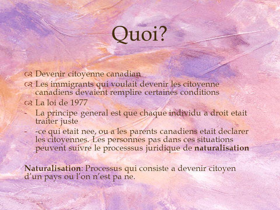 Devenir citoyenne canadian Les immigrants qui voulait devenir les citoyenne canadiens devaient remplire certaines conditions La loi de 1977 -La principe general est que chaque individu a droit etait traiter juste --ce qui etait nee, ou a les parents canadiens etait declarer les citoyennes.