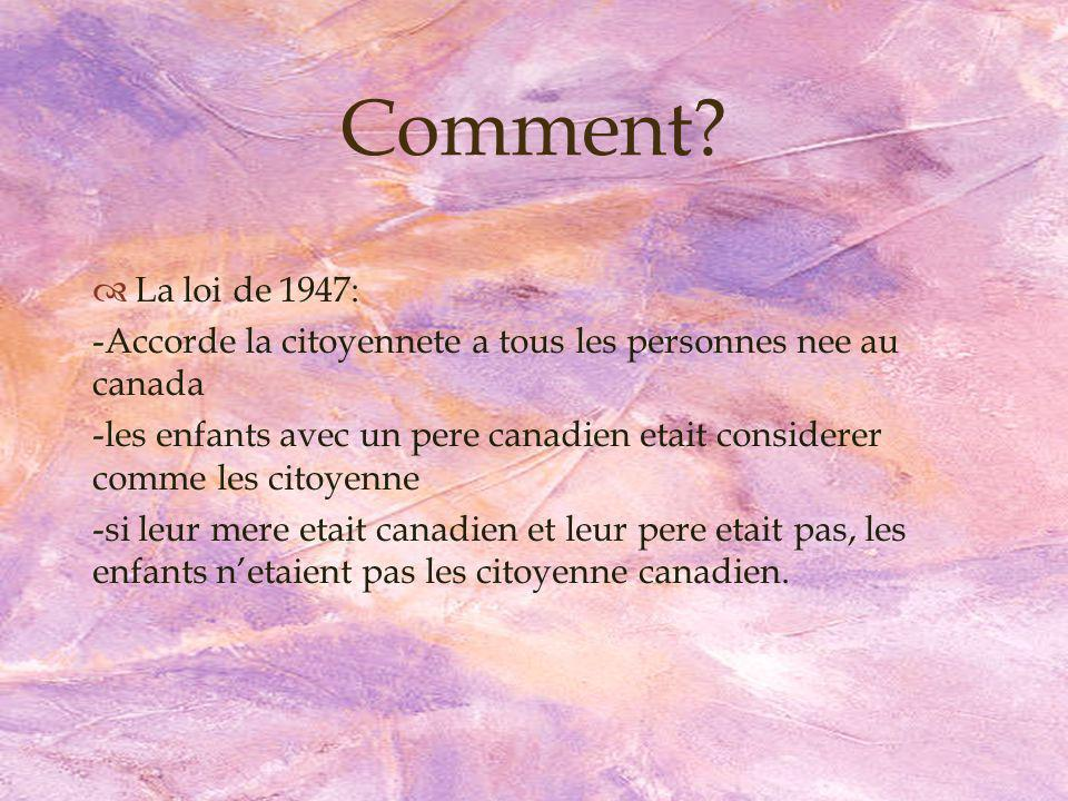 La loi de 1947: -Accorde la citoyennete a tous les personnes nee au canada -les enfants avec un pere canadien etait considerer comme les citoyenne -si leur mere etait canadien et leur pere etait pas, les enfants netaient pas les citoyenne canadien.