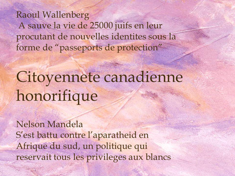 Raoul Wallenberg A sauve la vie de 25000 juifs en leur procutant de nouvelles identites sous la forme de passeports de protection Nelson Mandela Sest battu contre laparatheid en Afrique du sud, un politique qui reservait tous les privileges aux blancs Citoyennete canadienne honorifique