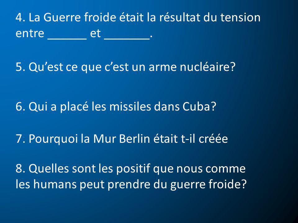 4. La Guerre froide était la résultat du tension entre ______ et _______. 5. Quest ce que cest un arme nucléaire? 6. Qui a placé les missiles dans Cub