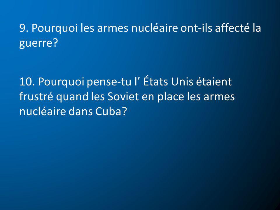 9. Pourquoi les armes nucléaire ont-ils affecté la guerre? 10. Pourquoi pense-tu l États Unis étaient frustré quand les Soviet en place les armes nucl