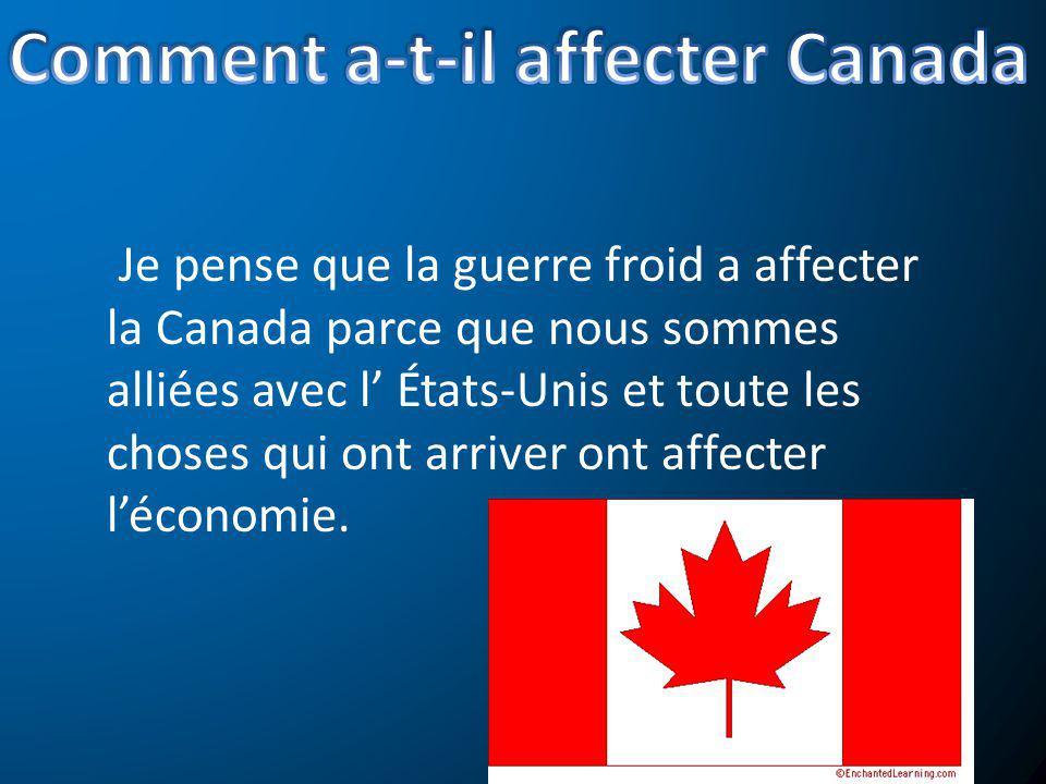 Je pense que la guerre froid a affecter la Canada parce que nous sommes alliées avec l États-Unis et toute les choses qui ont arriver ont affecter léc