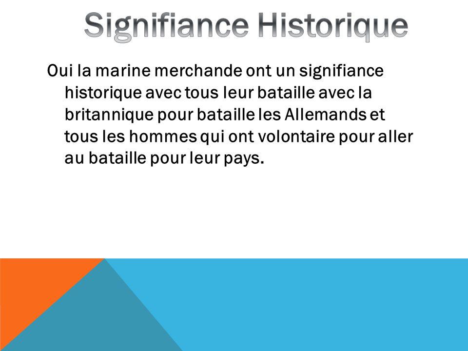 Oui la marine merchande ont un signifiance historique avec tous leur bataille avec la britannique pour bataille les Allemands et tous les hommes qui o