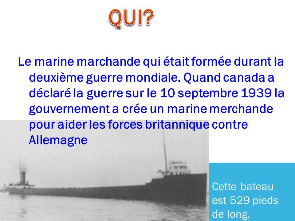 Le marine marchande qui était formée durant la deuxième guerre mondiale. Quand canada a déclaré la guerre sur le 10 septembre 1939 la gouvernement a c