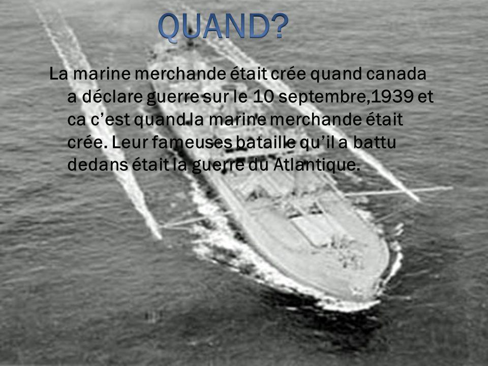La marine merchande était crée quand canada a déclare guerre sur le 10 septembre,1939 et ca cest quand la marine merchande était crée. Leur fameuses b
