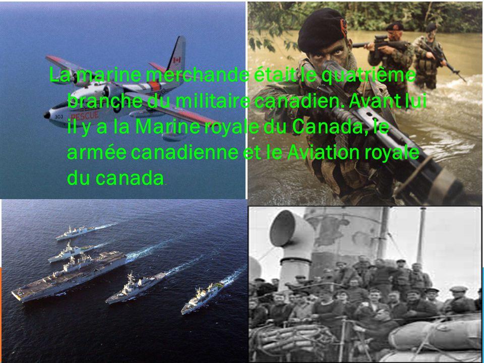La marine merchande était le quatrième branche du militaire canadien. Avant lui il y a la Marine royale du Canada, le armée canadienne et le Aviation