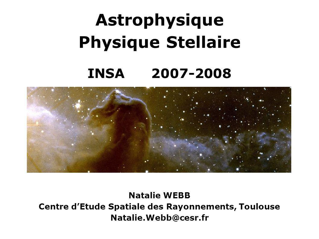 Astrophysique Physique Stellaire INSA 2007-2008 Natalie WEBB Centre dEtude Spatiale des Rayonnements, Toulouse Natalie.Webb@cesr.fr