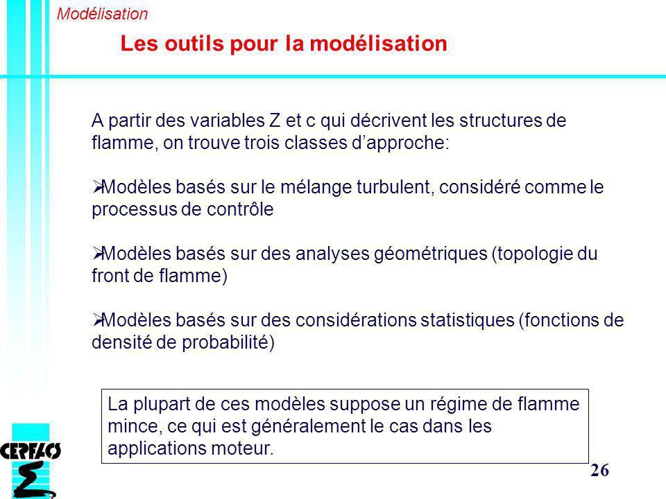 26 Les outils pour la modélisation Modélisation A partir des variables Z et c qui décrivent les structures de flamme, on trouve trois classes dapproche: Modèles basés sur le mélange turbulent, considéré comme le processus de contrôle Modèles basés sur des analyses géométriques (topologie du front de flamme) Modèles basés sur des considérations statistiques (fonctions de densité de probabilité) La plupart de ces modèles suppose un régime de flamme mince, ce qui est généralement le cas dans les applications moteur.