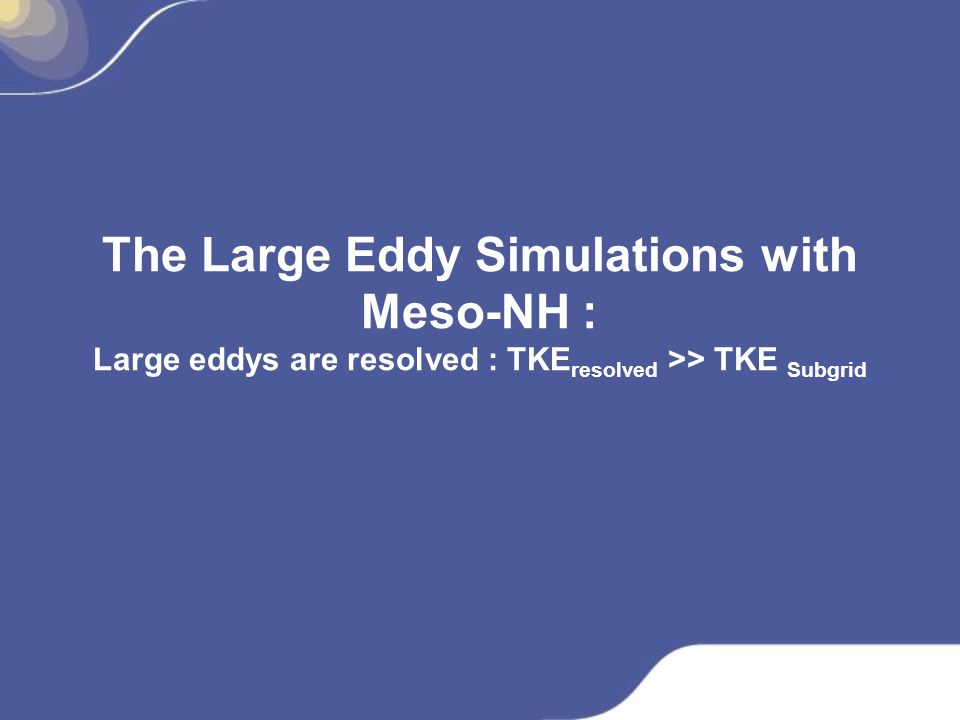 The Large Eddy Simulations with Meso-NH : Large eddys are resolved : TKE resolved >> TKE Subgrid