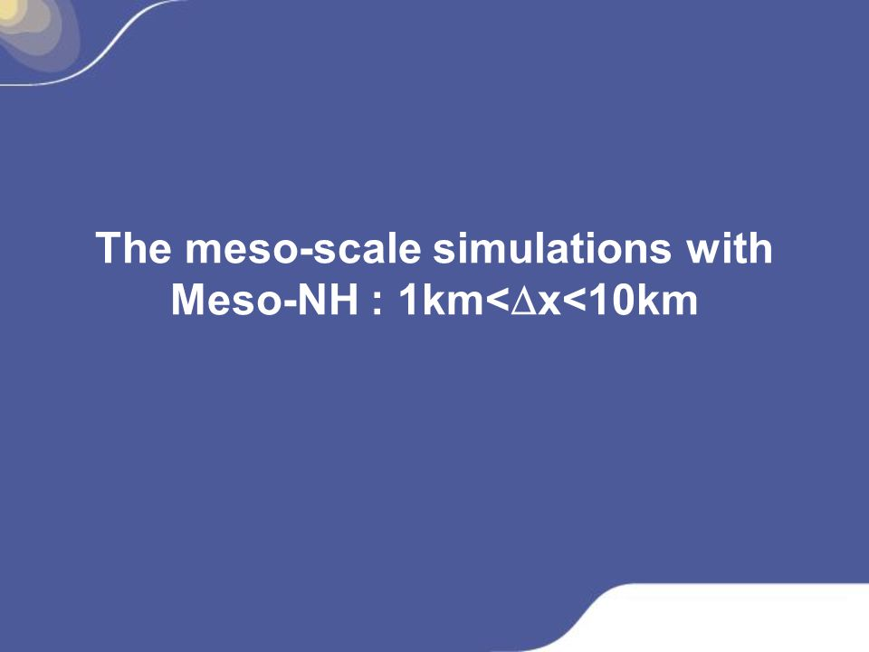 Meso-NH-Chemistry: Modelling of atmospheric chemistry from local (dx=1 km) to synoptic scale (dx=50 km) http://mesonh.aero.obs-mip.fr large-scale: MOCAGE, ECMWF,...