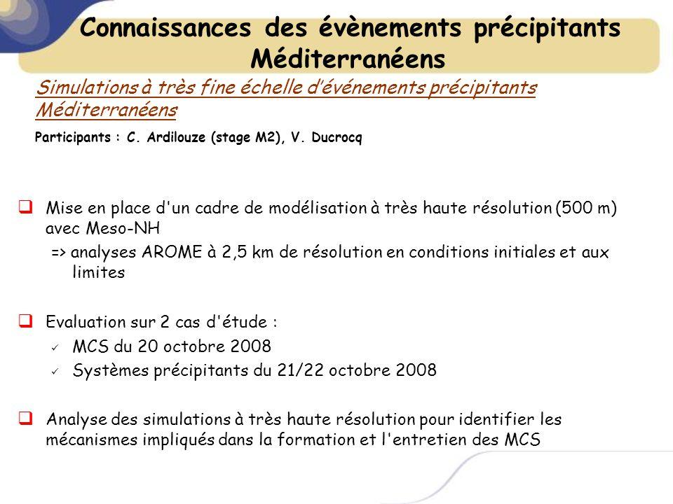 Mise en place d un cadre de modélisation à très haute résolution (500 m) avec Meso-NH => analyses AROME à 2,5 km de résolution en conditions initiales et aux limites Evaluation sur 2 cas d étude : MCS du 20 octobre 2008 Systèmes précipitants du 21/22 octobre 2008 Analyse des simulations à très haute résolution pour identifier les mécanismes impliqués dans la formation et l entretien des MCS Connaissances des évènements précipitants Méditerranéens Simulations à très fine échelle dévénements précipitants Méditerranéens Participants : C.