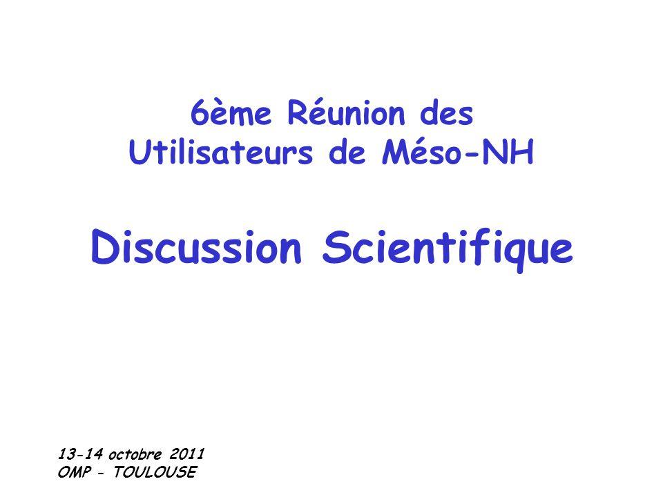 6ème Réunion des Utilisateurs de Méso-NH Discussion Scientifique 13-14 octobre 2011 OMP - TOULOUSE