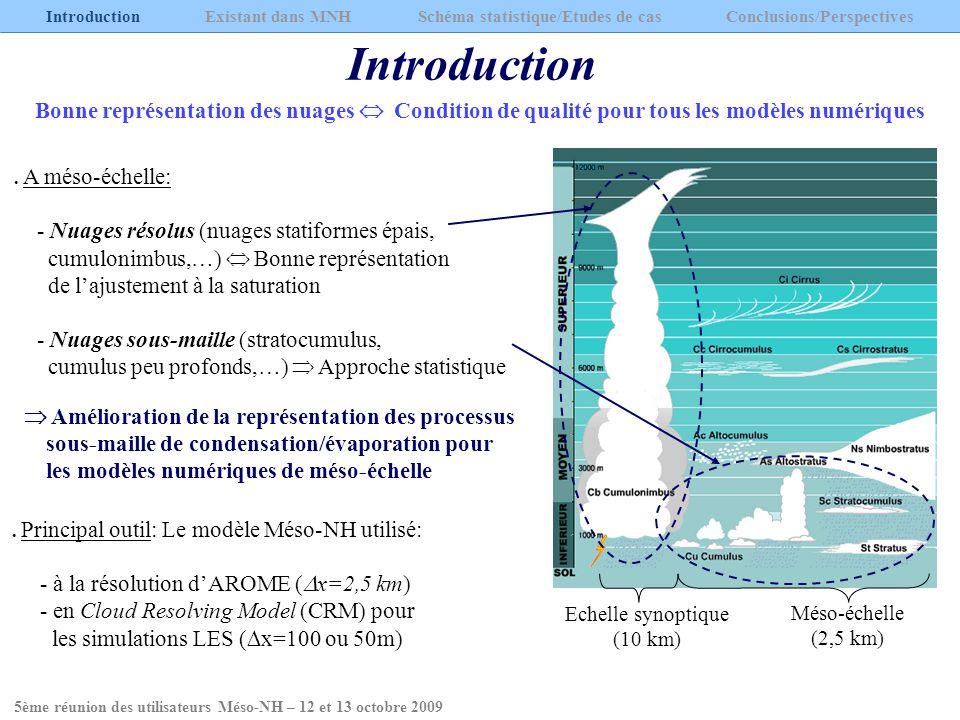Conclusions Introduction Existant dans MNH Schéma statistique/Etudes de cas Conclusions/Perspectives Conclusions importantes - Nécessité de paramétriser les fluctuations du contenu en eau totale ET de la température s plutôt que r t - Sous-estimation de CF et r c moyen à partir des distributions unimodales (dont celle de Méso-NH) - Rôle fondamental du second mode notamment pour les cumulus peu profonds (convection) - Représentation des stratocumulus indépendante de la distribution choisie mais difficulté dans le cas dune transition Sc/Cu Besoins - Résoudre le problème de la sous-estimation de CF et de r c moyen - Adaptation de la PDF au type de nuage Evolution temporelle/spatiale du skewness (forme de la PDF) - Se concentrer sur lapparition du second mode et tenter de le modéliser 5ème réunion des utilisateurs Méso-NH – 12 et 13 octobre 2009