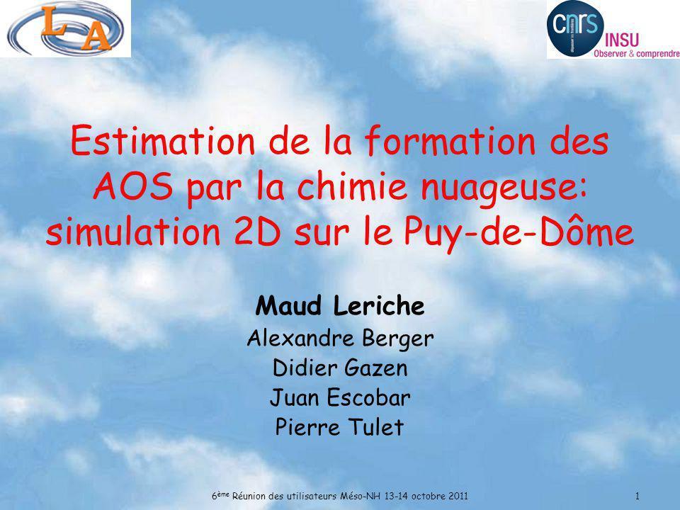6 ème Réunion des utilisateurs Méso-NH 13-14 octobre 20111 Estimation de la formation des AOS par la chimie nuageuse: simulation 2D sur le Puy-de-Dôme Maud Leriche Alexandre Berger Didier Gazen Juan Escobar Pierre Tulet