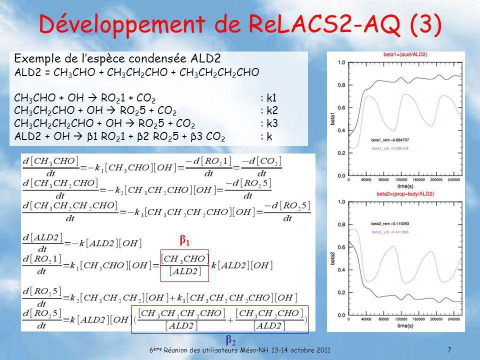6 ème Réunion des utilisateurs Méso-NH 13-14 octobre 20117 Développement de ReLACS2-AQ (3) Exemple de lespèce condensée ALD2 ALD2 = CH 3 CHO + CH 3 CH 2 CHO + CH 3 CH 2 CH 2 CHO CH 3 CHO + OH RO 2 1 + CO 2 : k1 CH 3 CH 2 CHO + OH RO 2 5 + CO 2 : k2 CH 3 CH 2 CH 2 CHO + OH RO 2 5 + CO 2 : k3 ALD2 + OH β1 RO 2 1 + β2 RO 2 5 + β3 CO 2 : k β1β1 β2β2