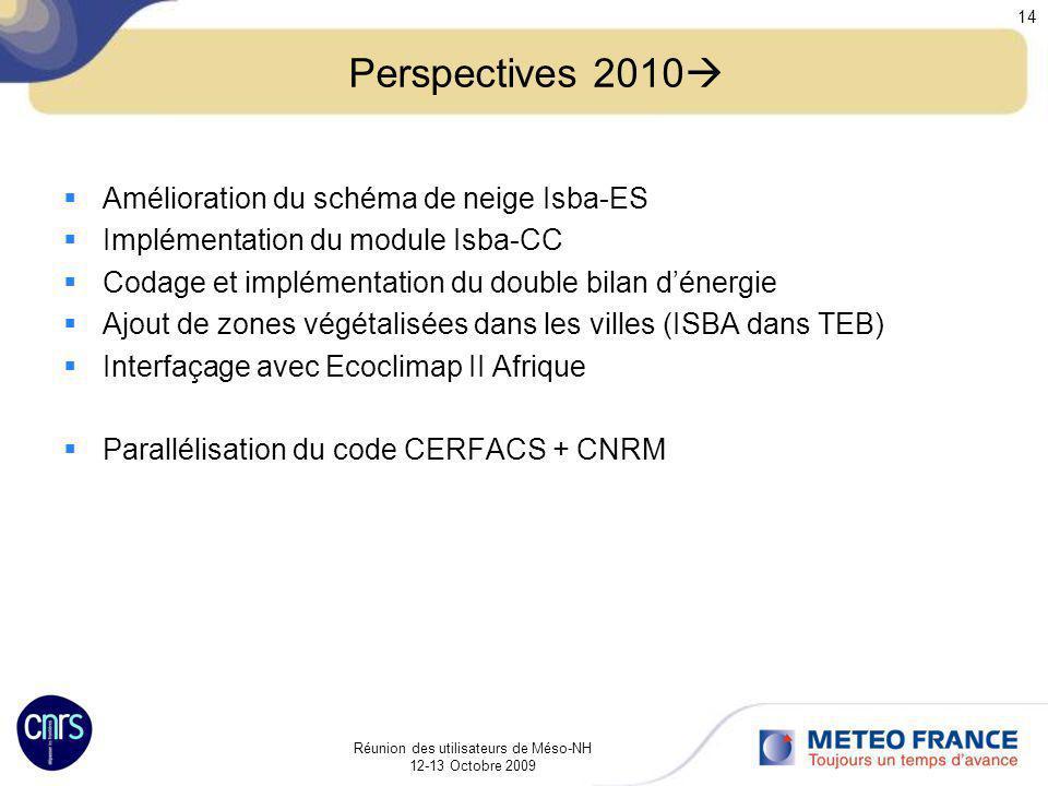 Réunion des utilisateurs de Méso-NH 12-13 Octobre 2009 14 Perspectives 2010 Amélioration du schéma de neige Isba-ES Implémentation du module Isba-CC C