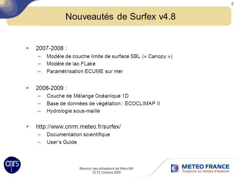 Réunion des utilisateurs de Méso-NH 12-13 Octobre 2009 3 Modèle de couche limite de surface 1D: SBL Prend en compte les effets dobstacle au niveau de la maille : –Forçage de grande échelle –Forces de drag (ralentissement de lécoulement) –Réchauffement/refroidissement –Assèchement/humidification –Production dECT de petite échelle Variables pronostiques : U, θ, q, ECT Tests effectués avec Arome montrent : Résultats identiques le jour avec ou sans SBL Résultats améliorés la nuit et en zone montagneuse : réduction du découplage surface / atmosphère Résultats identiques si on augmente le nombre de niveaux verticaux du modèle atmosphérique proche de la surface