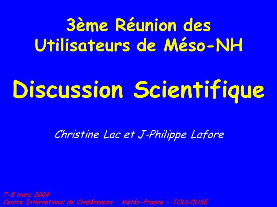 3ème Réunion des Utilisateurs de Méso-NH Discussion Scientifique Christine Lac et J-Philippe Lafore 7-8 mars 2004 Centre International de Conférences – Météo-France - TOULOUSE