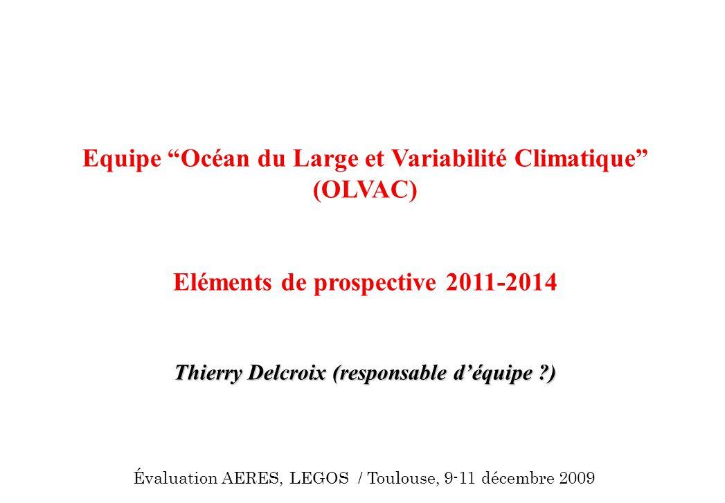 Equipe Océan du Large et Variabilité Climatique (OLVAC) Eléments de prospective 2011-2014 Thierry Delcroix (responsable déquipe ?) Évaluation AERES, L