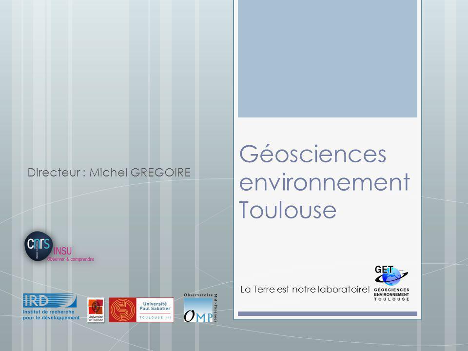 Géosciences environnement Toulouse Directeur : Michel GREGOIRE La Terre est notre laboratoire!