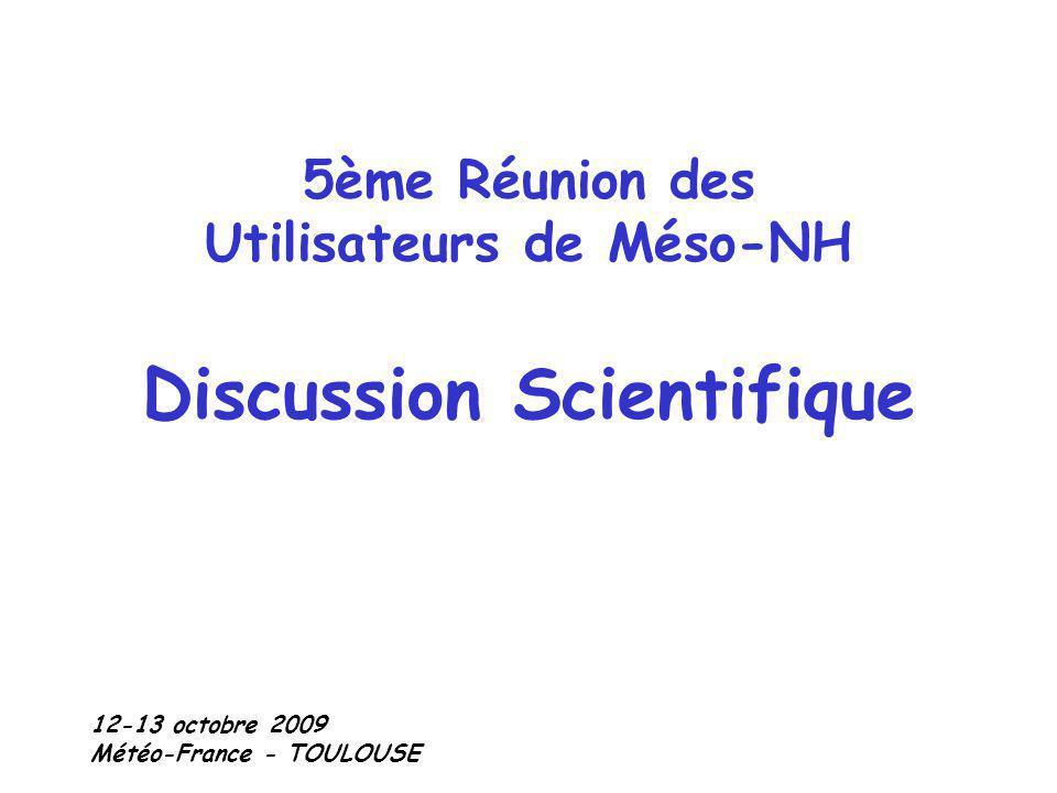 5ème Réunion des Utilisateurs de Méso-NH Discussion Scientifique 12-13 octobre 2009 Météo-France - TOULOUSE