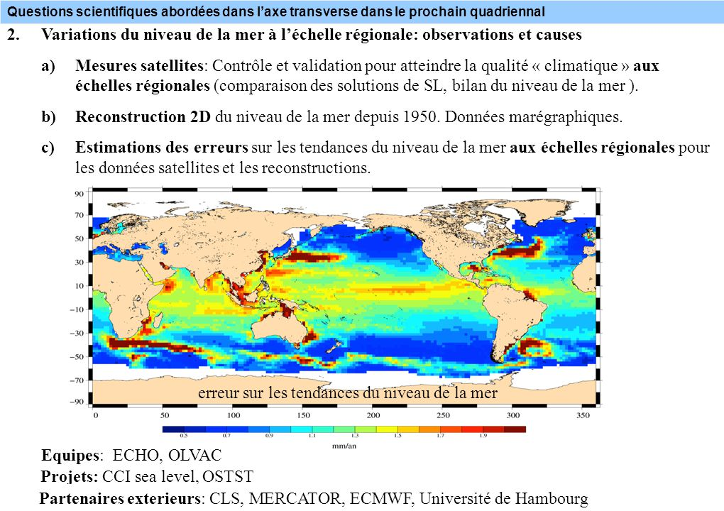 Questions scientifiques abordées dans laxe transverse dans le prochain quadriennal 2.Variations du niveau de la mer à léchelle régionale: observations et causes a)Mesures satellites: Contrôle et validation pour atteindre la qualité « climatique » aux échelles régionales (comparaison des solutions de SL, bilan du niveau de la mer ).