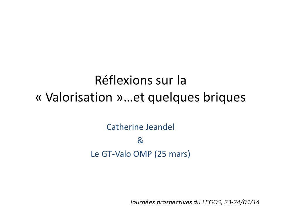 Réflexions sur la « Valorisation »…et quelques briques Catherine Jeandel & Le GT-Valo OMP (25 mars) Journées prospectives du LEGOS, 23-24/04/14