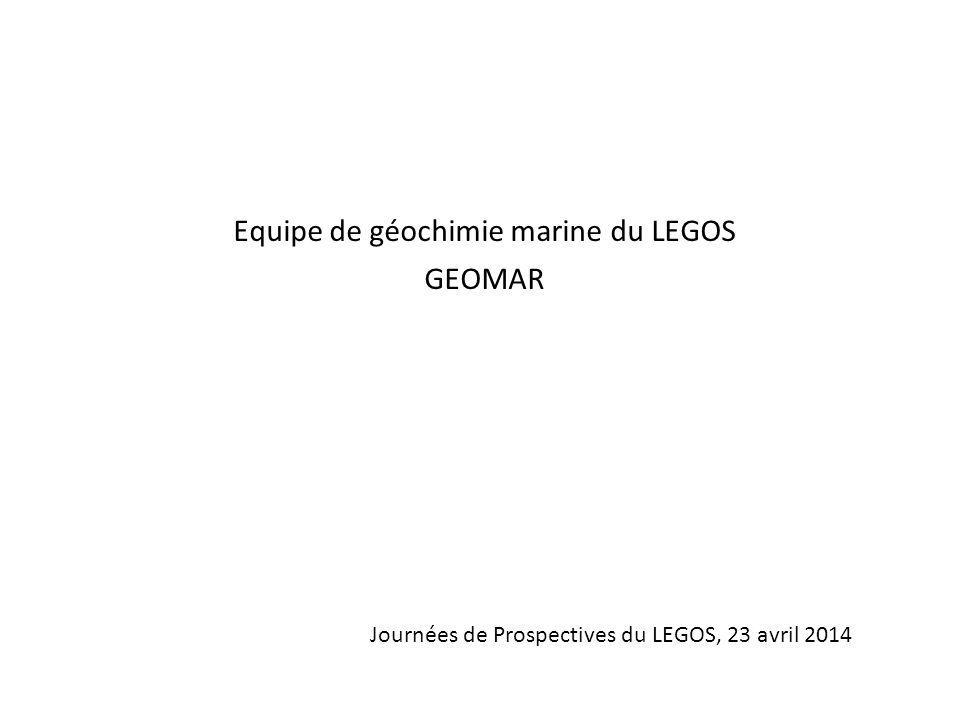 Equipe de géochimie marine du LEGOS GEOMAR Journées de Prospectives du LEGOS, 23 avril 2014