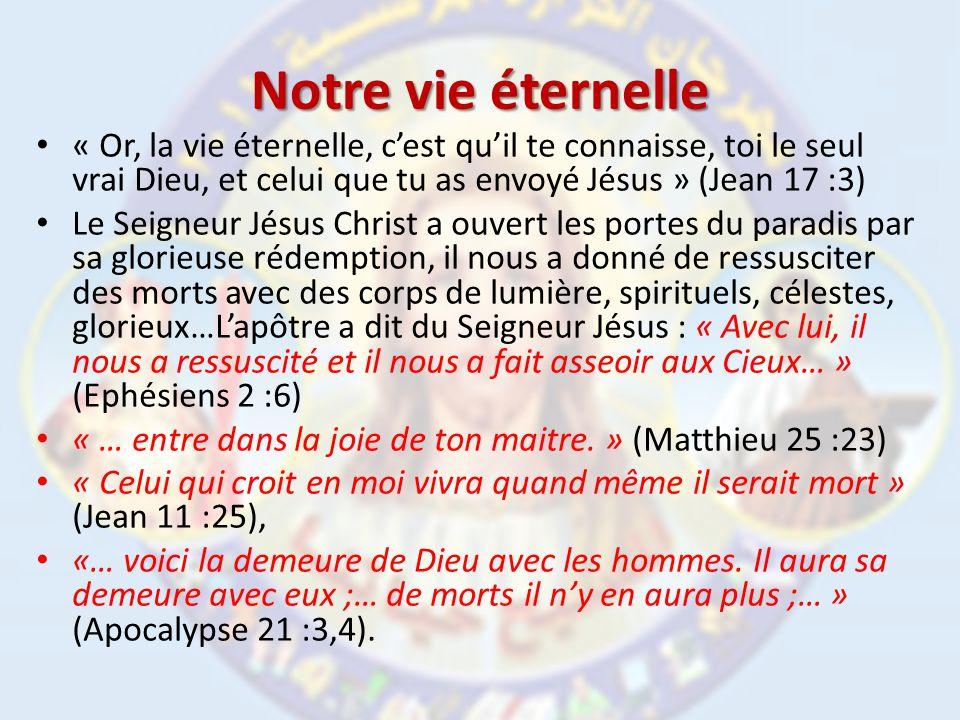 Notre vie éternelle « Or, la vie éternelle, cest quil te connaisse, toi le seul vrai Dieu, et celui que tu as envoyé Jésus » (Jean 17 :3) Le Seigneur Jésus Christ a ouvert les portes du paradis par sa glorieuse rédemption, il nous a donné de ressusciter des morts avec des corps de lumière, spirituels, célestes, glorieux…Lapôtre a dit du Seigneur Jésus : « Avec lui, il nous a ressuscité et il nous a fait asseoir aux Cieux… » (Ephésiens 2 :6) « … entre dans la joie de ton maitre.