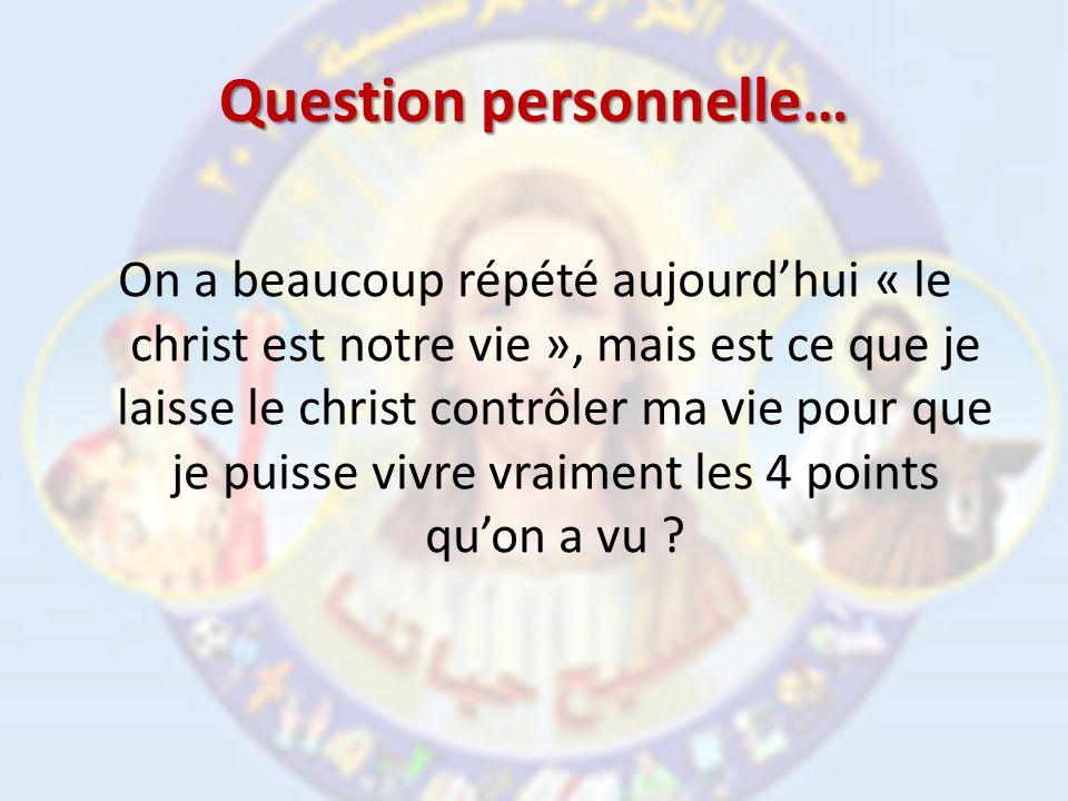 Question personnelle… On a beaucoup répété aujourdhui « le christ est notre vie », mais est ce que je laisse le christ contrôler ma vie pour que je puisse vivre vraiment les 4 points quon a vu ?