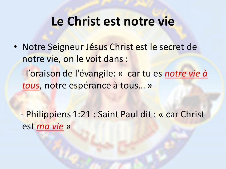 Le Christ est notre vie Notre Seigneur Jésus Christ est le secret de notre vie, on le voit dans : - loraison de lévangile: « car tu es notre vie à tous, notre espérance à tous… » - Philippiens 1:21 : Saint Paul dit : « car Christ est ma vie »