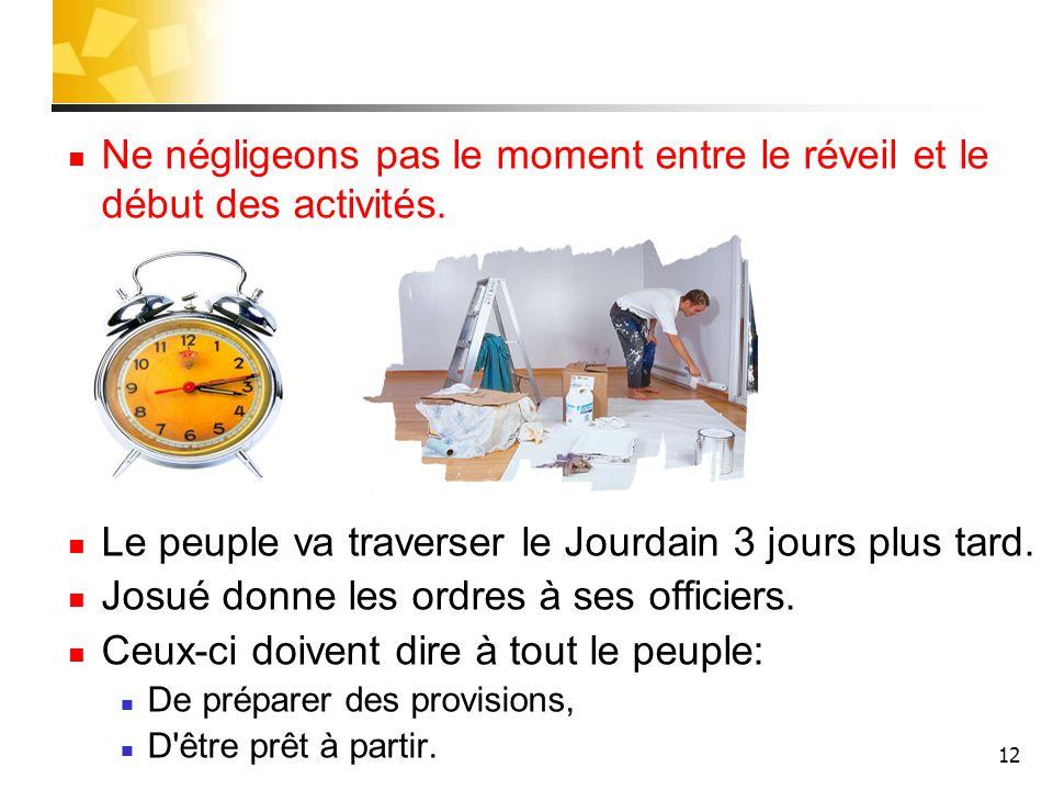 12 Ne négligeons pas le moment entre le réveil et le début des activités. Le peuple va traverser le Jourdain 3 jours plus tard. Josué donne les ordres