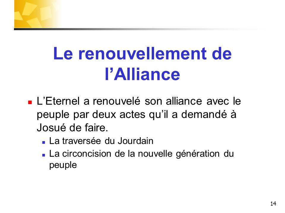 Le renouvellement de lAlliance LEternel a renouvelé son alliance avec le peuple par deux actes quil a demandé à Josué de faire. La traversée du Jourda