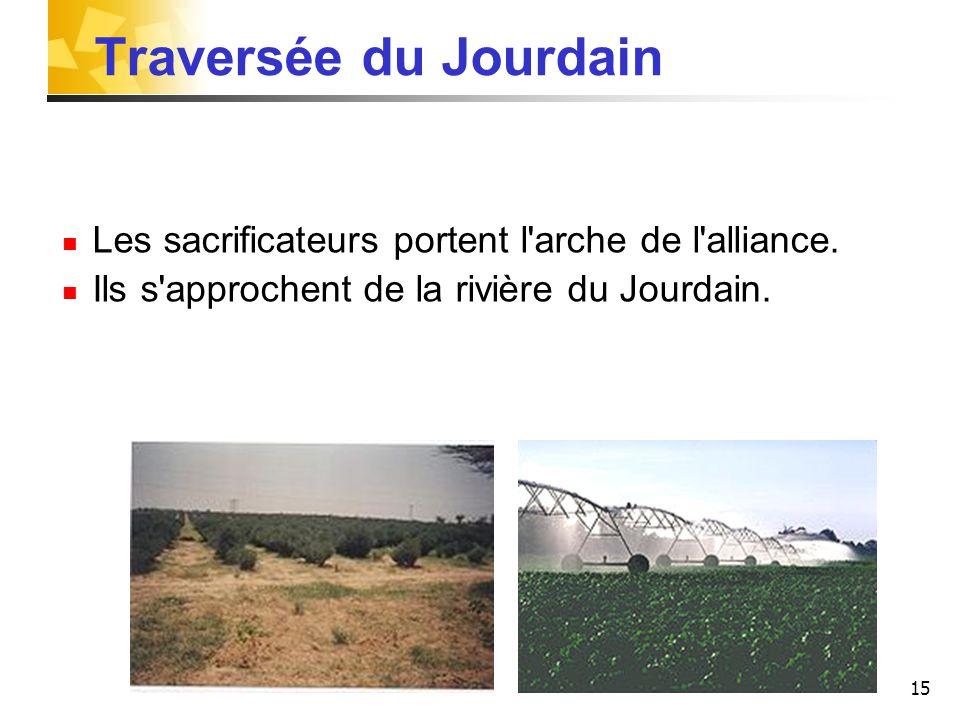 15 Traversée du Jourdain Les sacrificateurs portent l arche de l alliance.