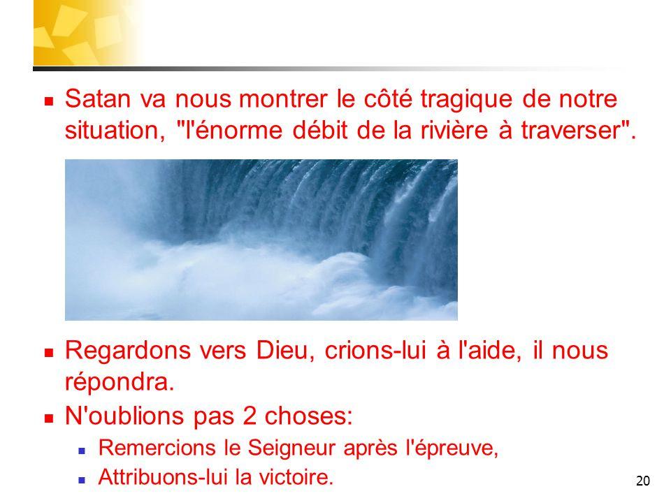 20 Satan va nous montrer le côté tragique de notre situation, l énorme débit de la rivière à traverser .