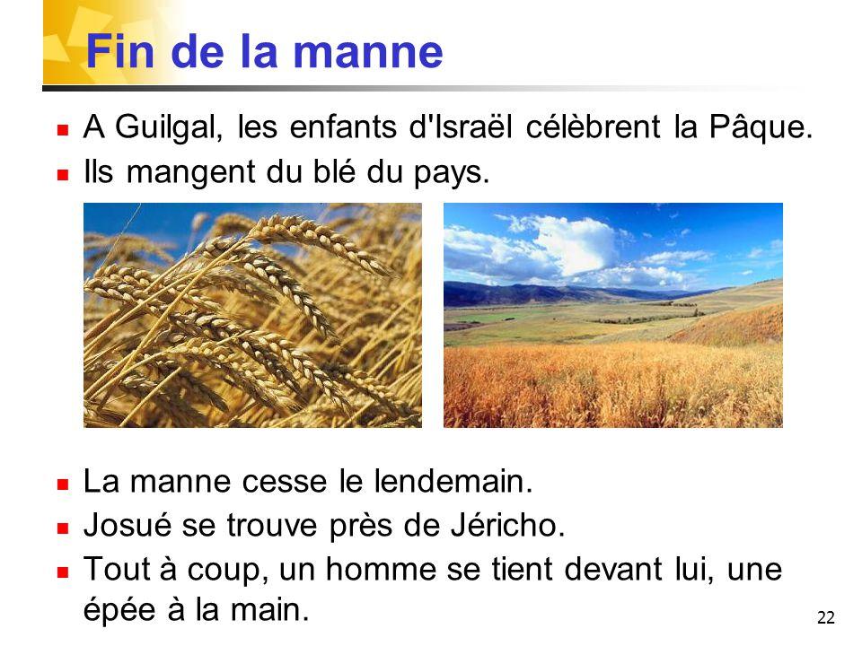 22 Fin de la manne A Guilgal, les enfants d'Israël célèbrent la Pâque. Ils mangent du blé du pays. La manne cesse le lendemain. Josué se trouve près d