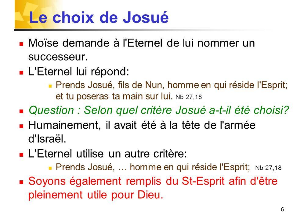 6 Le choix de Josué Moïse demande à l'Eternel de lui nommer un successeur. L'Eternel lui répond: Prends Josué, fils de Nun, homme en qui réside l'Espr