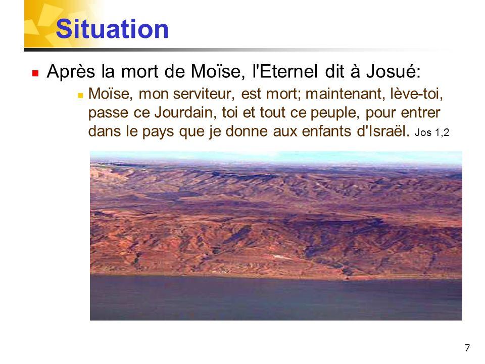 7 Situation Après la mort de Moïse, l Eternel dit à Josué: Moïse, mon serviteur, est mort; maintenant, lève-toi, passe ce Jourdain, toi et tout ce peuple, pour entrer dans le pays que je donne aux enfants d Israël.