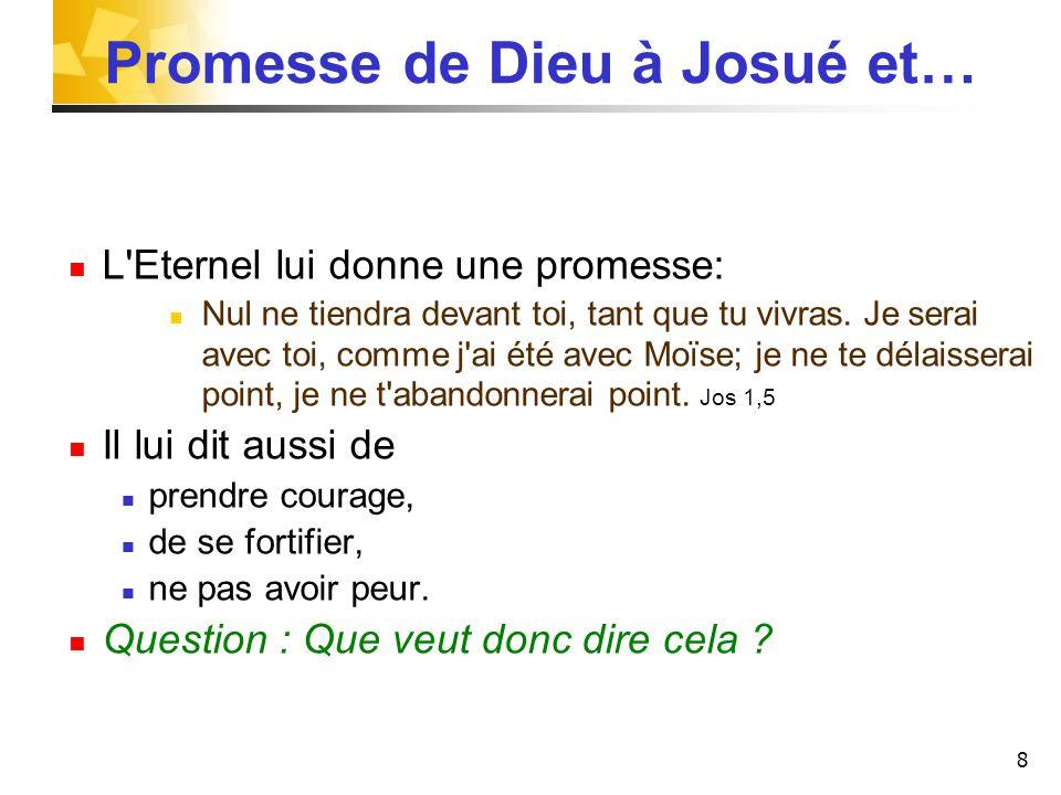8 Promesse de Dieu à Josué et… L'Eternel lui donne une promesse: Nul ne tiendra devant toi, tant que tu vivras. Je serai avec toi, comme j'ai été avec