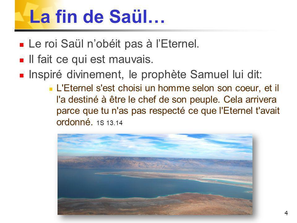 La fin de Saül… Le roi Saül nobéit pas à lEternel. Il fait ce qui est mauvais. Inspiré divinement, le prophète Samuel lui dit: L'Eternel s'est choisi